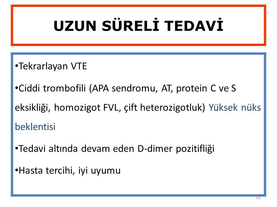 33 UZUN SÜRELİ TEDAVİ Tekrarlayan VTE Ciddi trombofili (APA sendromu, AT, protein C ve S eksikliği, homozigot FVL, çift heterozigotluk) Yüksek nüks be