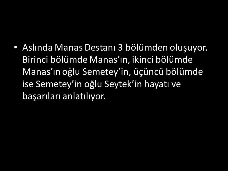 Aslında Manas Destanı 3 bölümden oluşuyor. Birinci bölümde Manas'ın, ikinci bölümde Manas'ın oğlu Semetey'in, üçüncü bölümde ise Semetey'in oğlu Seyte