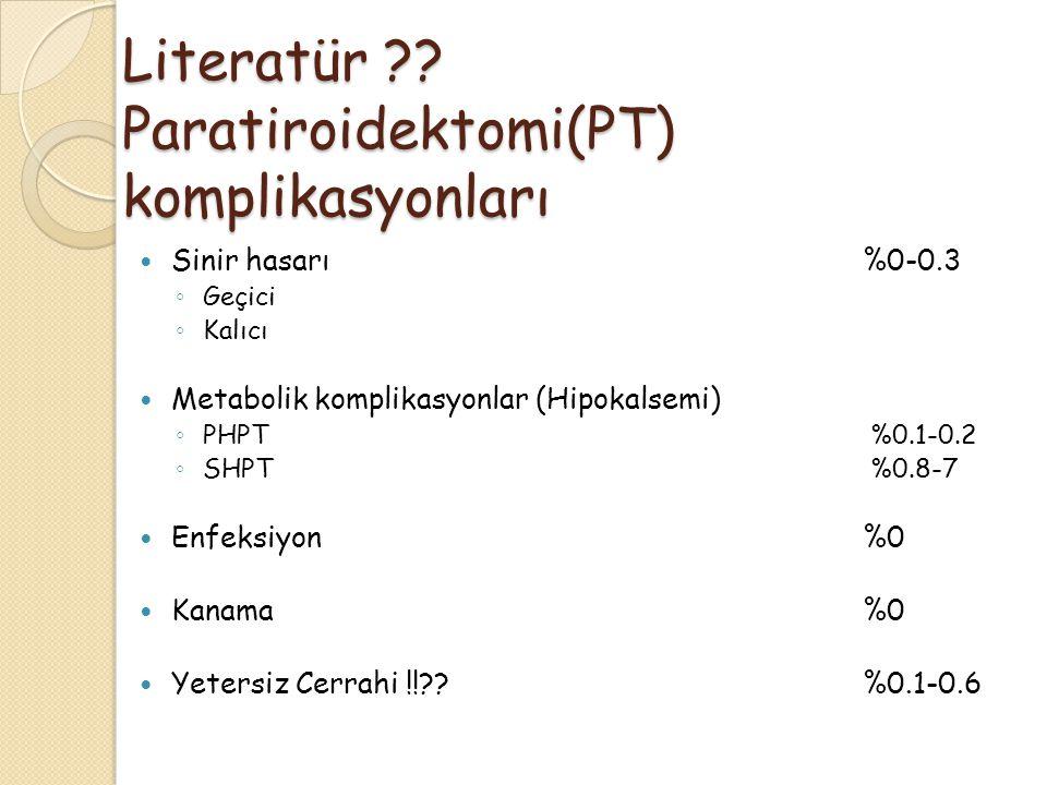 Literatür ?? Paratiroidektomi(PT) komplikasyonları Sinir hasarı %0-0.3 ◦ Geçici ◦ Kalıcı Metabolik komplikasyonlar (Hipokalsemi) ◦ PHPT %0.1-0.2 ◦ SHP