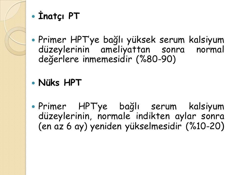 İnatçı PT Primer HPT'ye bağlı yüksek serum kalsiyum düzeylerinin ameliyattan sonra normal değerlere inmemesidir (%80-90) Nüks HPT Primer HPT'ye bağlı