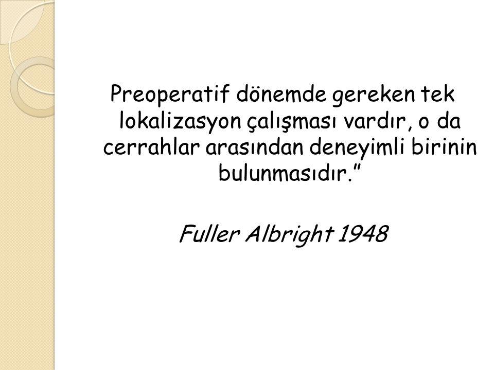 """Preoperatif dönemde gereken tek lokalizasyon çalışması vardır, o da cerrahlar arasından deneyimli birinin bulunmasıdır."""" Fuller Albright 1948"""