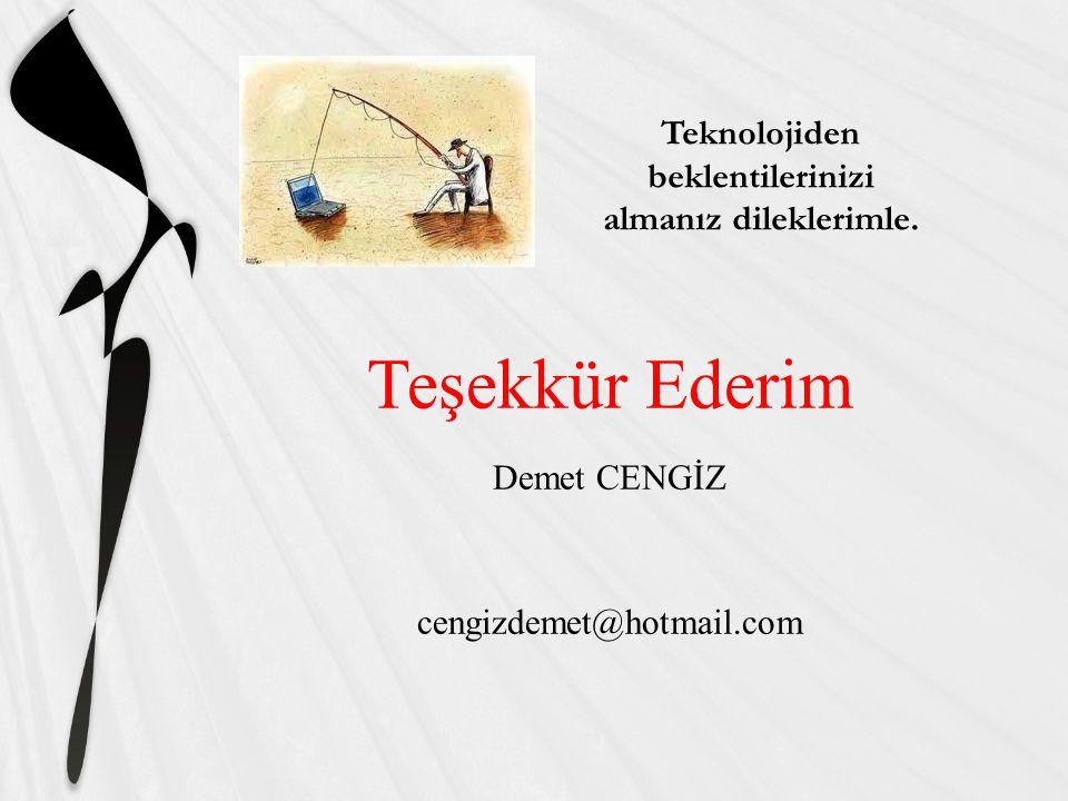 Teşekkür Ederim Demet CENGİZ cengizdemet@hotmail.com Teknolojiden beklentilerinizi almanız dileklerimle.