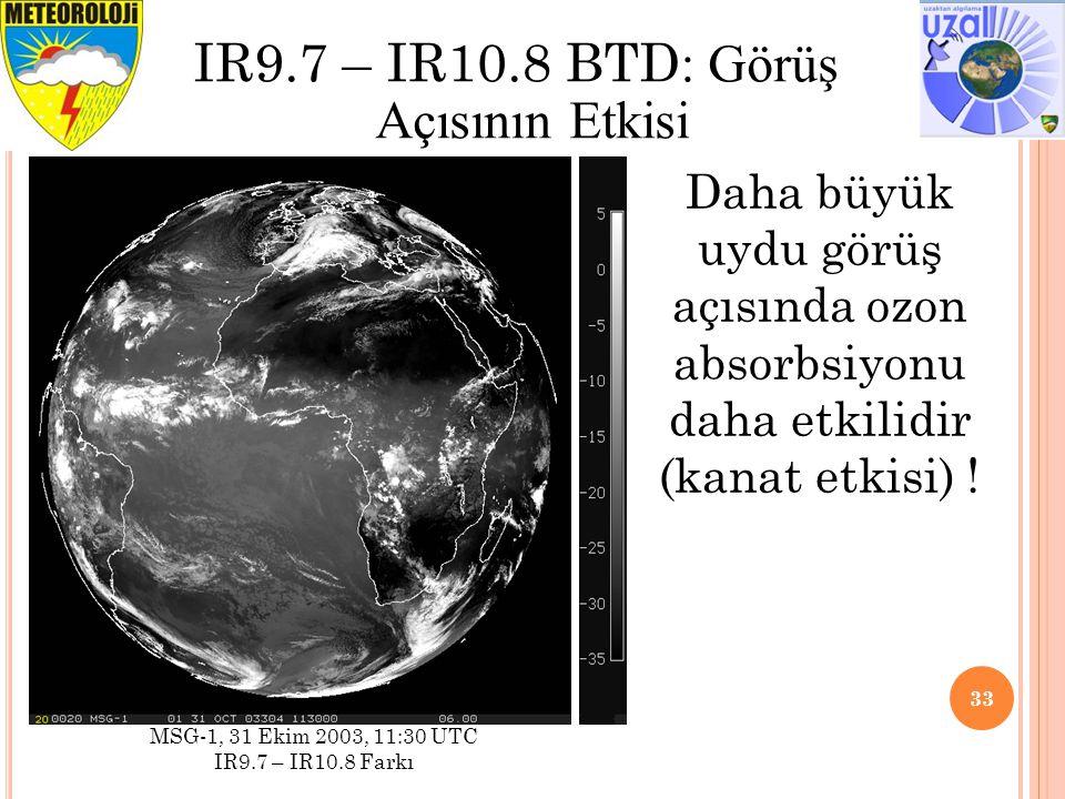 33 IR9.7 – IR10.8 BTD : Görüş Açısının Etkisi MSG-1, 31 Ekim 2003, 11:30 UTC IR9.7 – IR10.8 Farkı Daha büyük uydu görüş açısında ozon absorbsiyonu daha etkilidir (kanat etkisi) !