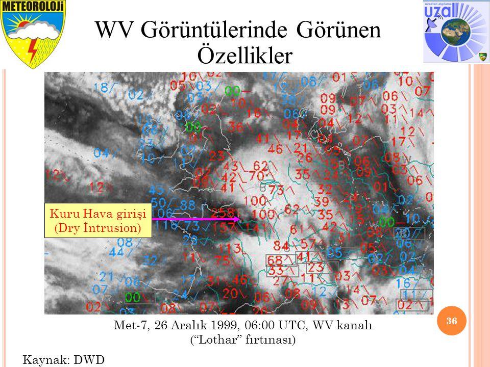 36 WV Görüntülerinde Görünen Özellikler Met-7, 26 Aralık 1999, 06:00 UTC, WV kanalı ( Lothar fırtınası) Kuru Hava girişi (Dry İntrusion) Kaynak: DWD