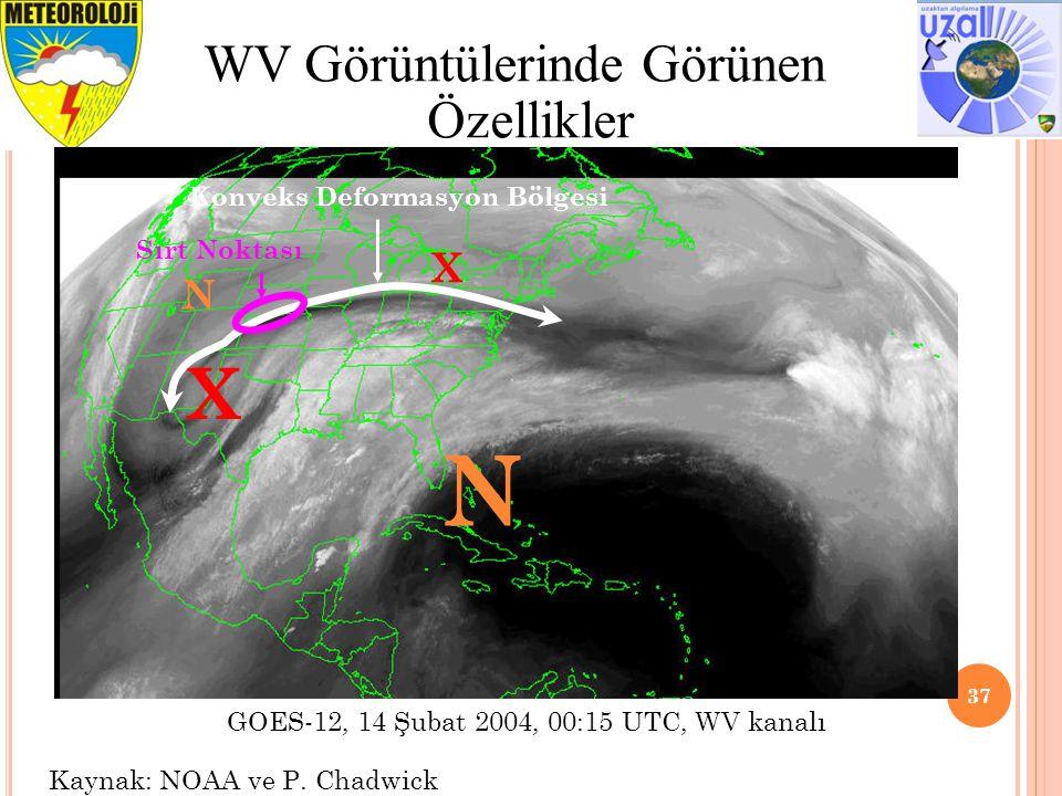37 WV Görüntülerinde Görünen Özellikler GOES-12, 14 Şubat 2004, 00:15 UTC, WV kanalı Kaynak: NOAA ve P. Chadwick X X N N Konveks Deformasyon Bölgesi S