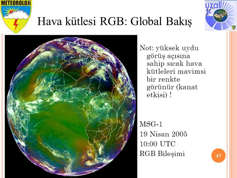 47 Hava kütlesi RGB: Global Bakış Not: yüksek uydu görüş açısına sahip sıcak hava kütleleri mavimsi bir renkte görünür (kanat etkisi) ! MSG-1 19 Nisan