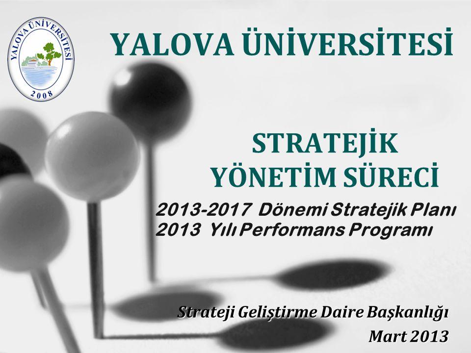 2013-2017 Dönemi Stratejik Planı 2013 Yılı Performans Programı Strateji Geliştirme Daire Başkanlığı Mart 2013 YALOVA ÜNİVERSİTESİ STRATEJİK YÖNETİM SÜRECİ