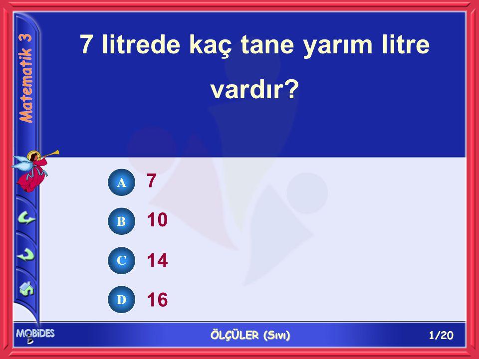 1/20 ÖLÇÜLER (Sıvı) 7 litrede kaç tane yarım litre vardır 7 10 14 16 A B C D