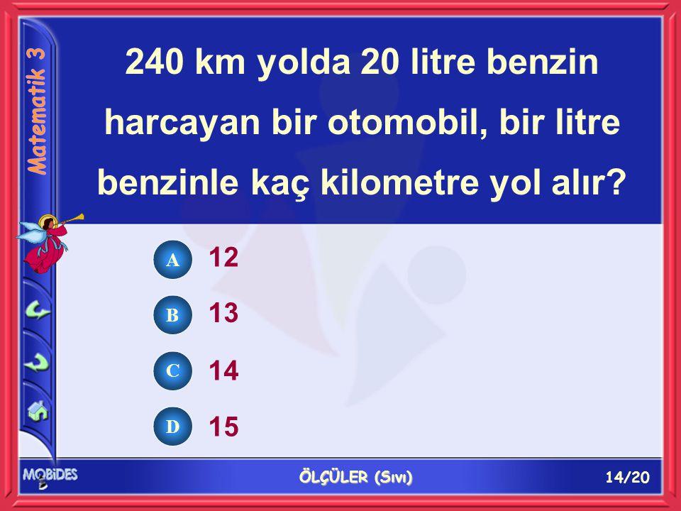 14/20 ÖLÇÜLER (Sıvı) 240 km yolda 20 litre benzin harcayan bir otomobil, bir litre benzinle kaç kilometre yol alır.