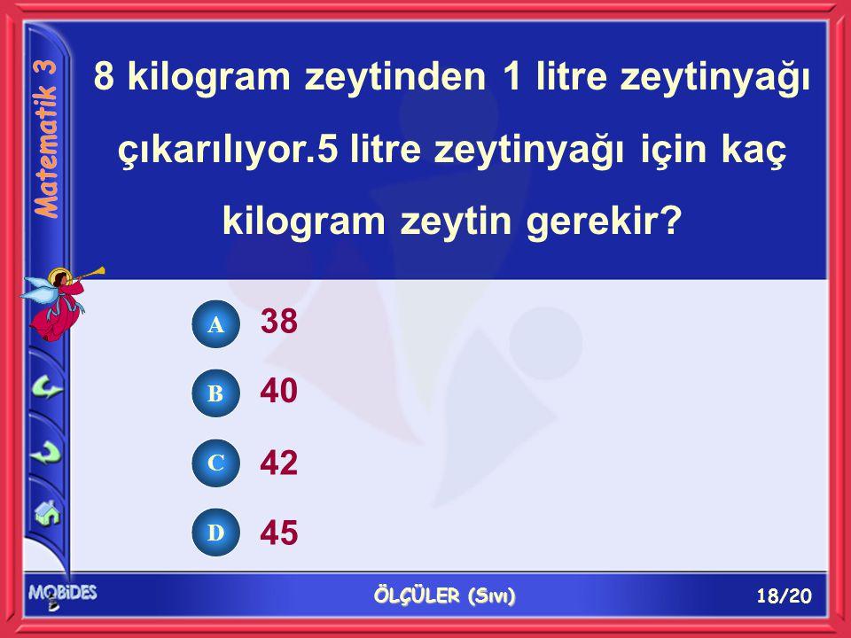 18/20 ÖLÇÜLER (Sıvı) 8 kilogram zeytinden 1 litre zeytinyağı çıkarılıyor.5 litre zeytinyağı için kaç kilogram zeytin gerekir.