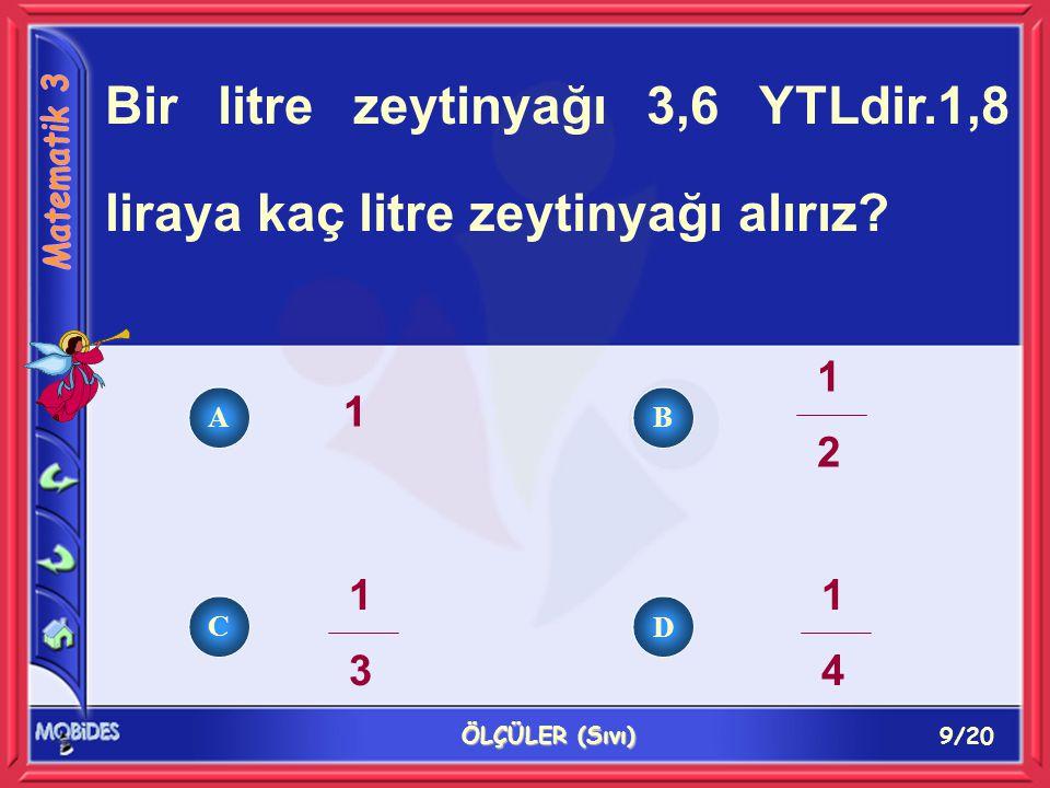 9/20 ÖLÇÜLER (Sıvı) Bir litre zeytinyağı 3,6 YTLdir.1,8 liraya kaç litre zeytinyağı alırız.