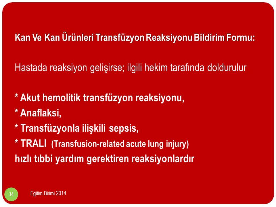 Kan Ve Kan Ürünleri Transfüzyon Reaksiyonu Bildirim Formu: Hastada reaksiyon gelişirse; ilgili hekim tarafında doldurulur * Akut hemolitik transfüzyon reaksiyonu, * Anaflaksi, * Transfüzyonla ilişkili sepsis, * TRALI (Transfusion-related acute lung injury) hızlı tıbbi yardım gerektiren reaksiyonlardır 34 Eğitim Birimi 2014