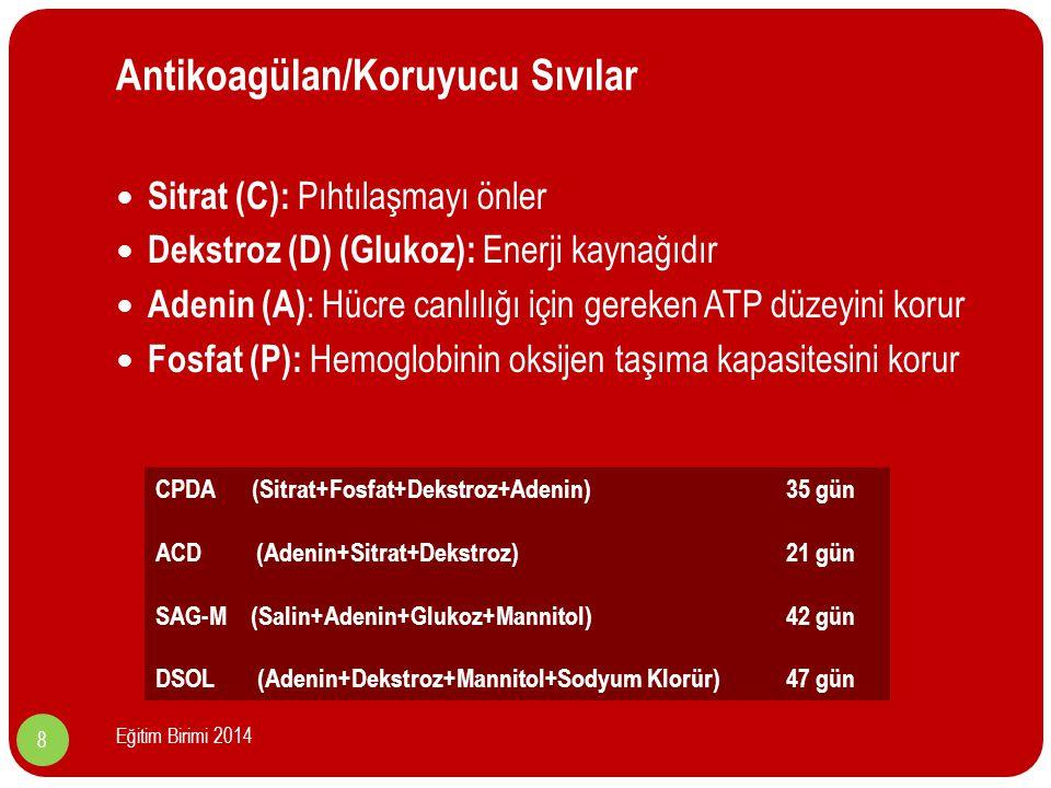 Antikoagülan/Koruyucu Sıvılar Sitrat (C): Pıhtılaşmayı önler Dekstroz (D) (Glukoz): Enerji kaynağıdır Adenin (A) : Hücre canlılığı için gereken ATP düzeyini korur Fosfat (P): Hemoglobinin oksijen taşıma kapasitesini korur CPDA (Sitrat+Fosfat+Dekstroz+Adenin) 35 gün ACD (Adenin+Sitrat+Dekstroz) 21 gün SAG-M (Salin+Adenin+Glukoz+Mannitol) 42 gün DSOL (Adenin+Dekstroz+Mannitol+Sodyum Klorür)47 gün 8 Eğitim Birimi 2014