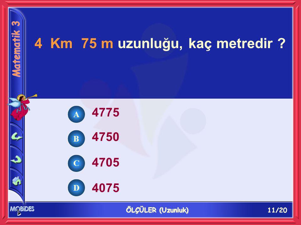 11/20 ÖLÇÜLER (Uzunluk) 4 Km 75 m uzunluğu, kaç metredir ? 4775 4750 4705 4075 A B C D