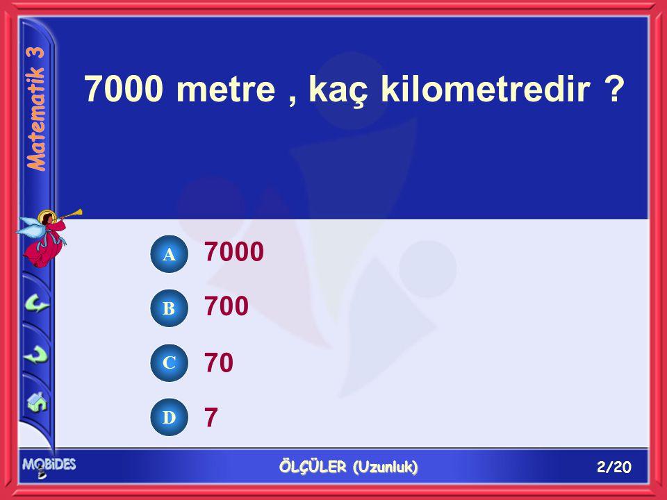 2/20 ÖLÇÜLER (Uzunluk) 7000 metre, kaç kilometredir ? 7000 700 70 7 A B C D