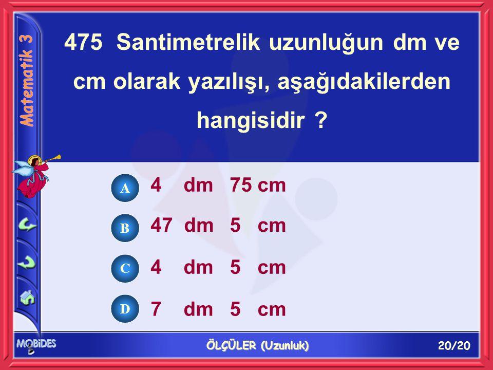 20/20 ÖLÇÜLER (Uzunluk) 475 Santimetrelik uzunluğun dm ve cm olarak yazılışı, aşağıdakilerden hangisidir ? 4 dm 75 cm 47 dm 5 cm 4 dm 5 cm 7 dm 5 cm A