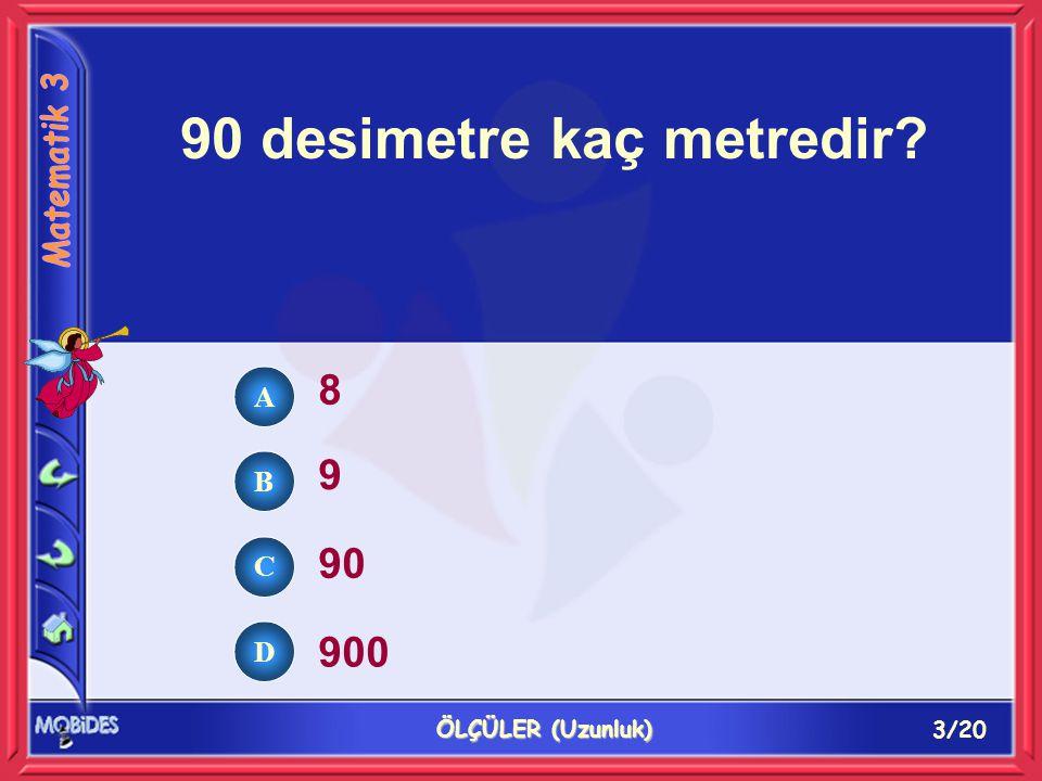 3/20 ÖLÇÜLER (Uzunluk) 90 desimetre kaç metredir? 8 9 90 900 A B C D