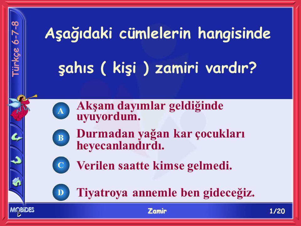 1/20 Zamir A B C D Aşağıdaki cümlelerin hangisinde şahıs ( kişi ) zamiri vardır.