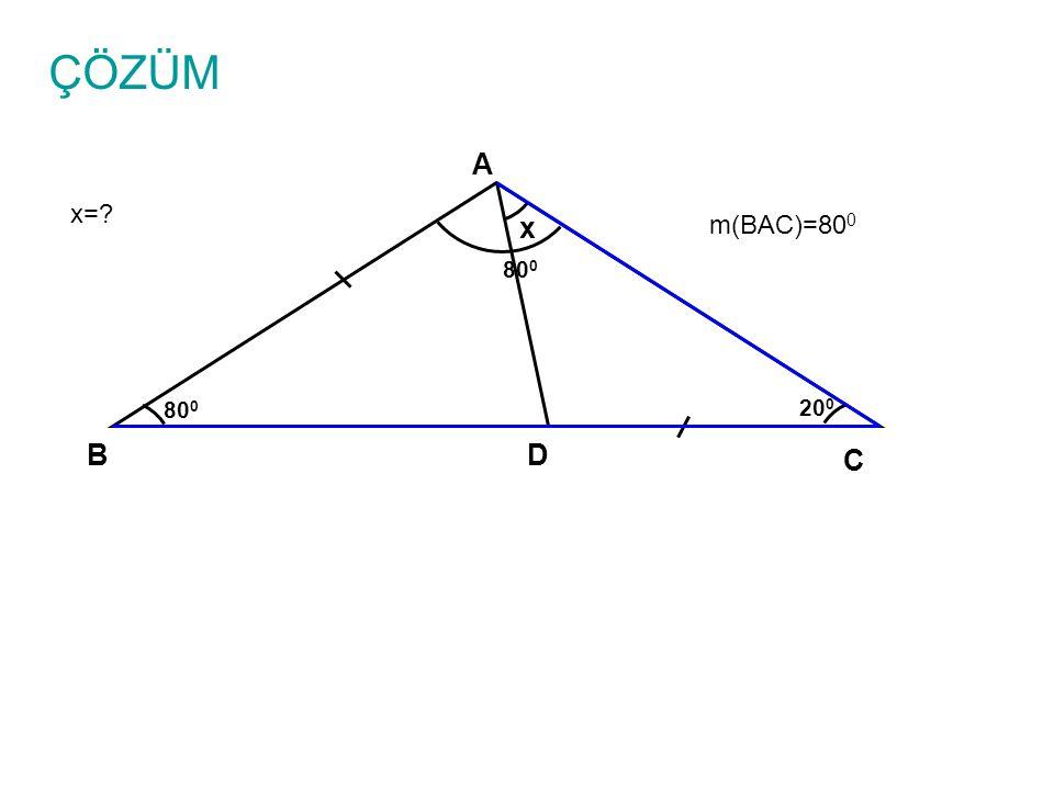 ÇÖZÜM x=? A B C D x 80 0 20 0 m(BAC)=80 0 80 0