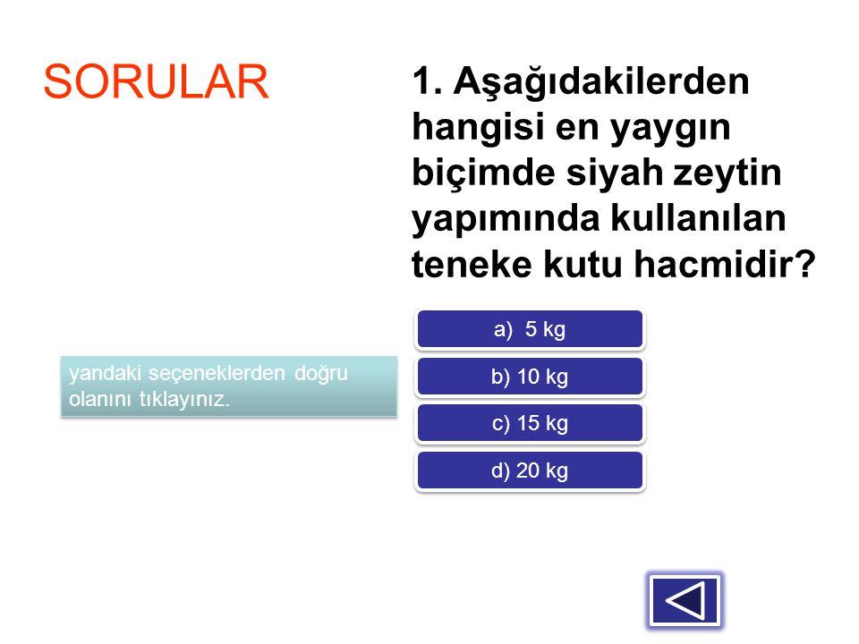 1. Aşağıdakilerden hangisi en yaygın biçimde siyah zeytin yapımında kullanılan teneke kutu hacmidir? SORULAR a) 5 kg b) 10 kg c) 15 kg d) 20 kg yandak