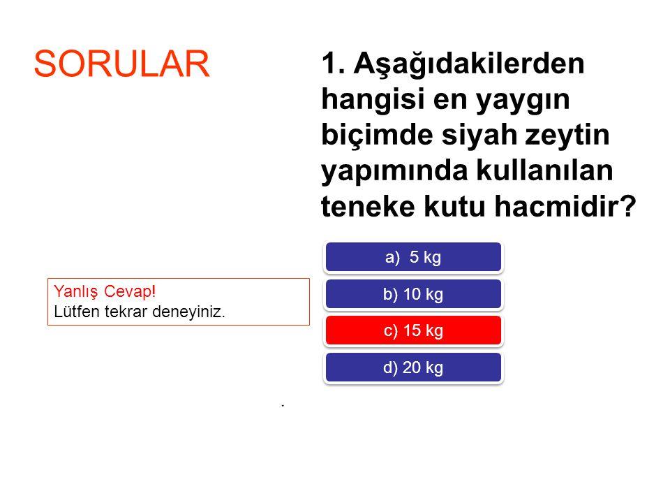 1. Aşağıdakilerden hangisi en yaygın biçimde siyah zeytin yapımında kullanılan teneke kutu hacmidir? * SORULAR a) 5 kg b) 10 kg c) 15 kg d) 20 kg Yanl
