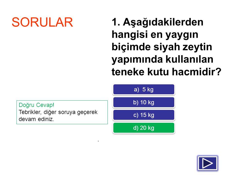 1. Aşağıdakilerden hangisi en yaygın biçimde siyah zeytin yapımında kullanılan teneke kutu hacmidir? * SORULAR a) 5 kg b) 10 kg c) 15 kg d) 20 kg Doğr