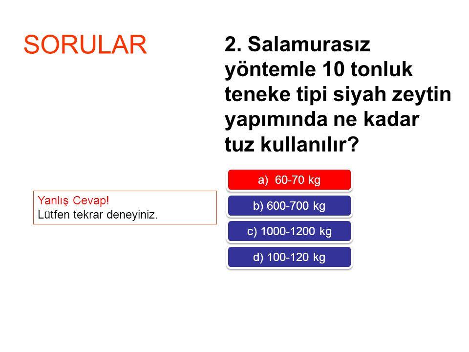 2. Salamurasız yöntemle 10 tonluk teneke tipi siyah zeytin yapımında ne kadar tuz kullanılır? SORULAR a) 60-70 kg b) 600-700 kg c) 1000-1200 kg d) 100