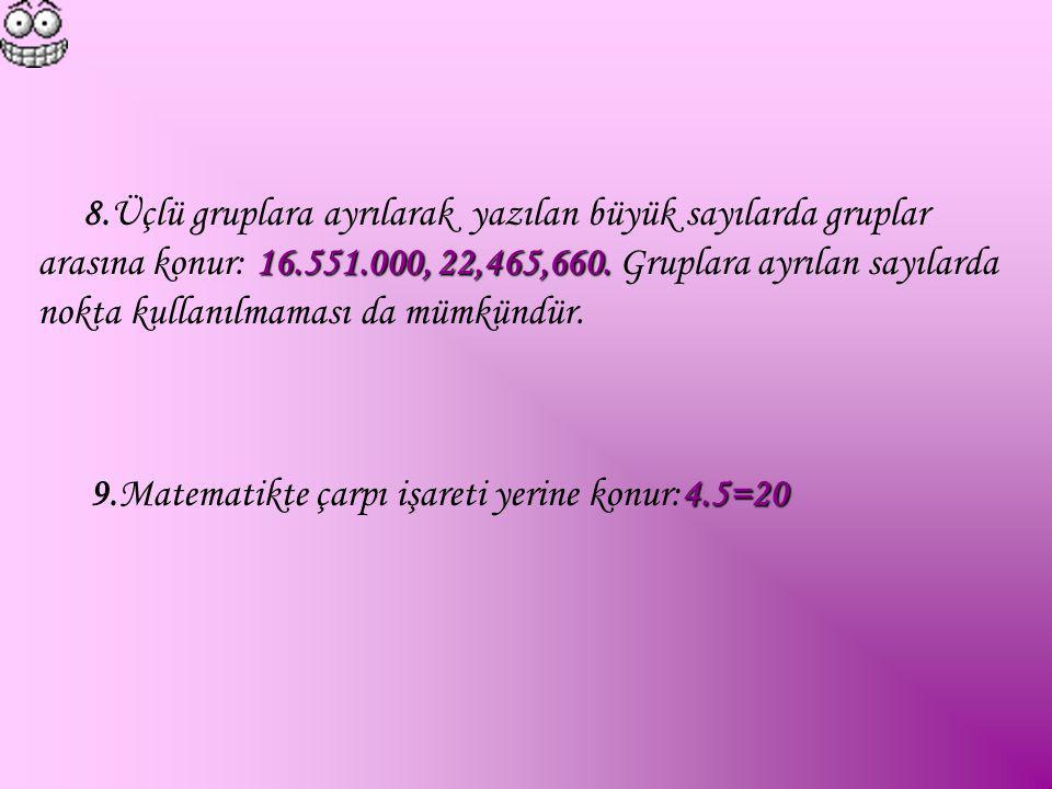 16.551.000, 22,465,660. 8.Üçlü gruplara ayrılarak yazılan büyük sayılarda gruplar arasına konur: 16.551.000, 22,465,660. Gruplara ayrılan sayılarda no