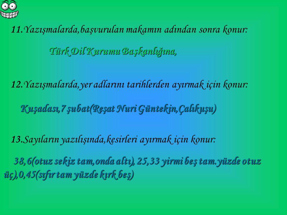 11.Yazışmalarda,başvurulan makamın adından sonra konur: Türk Dil Kurumu Başkanlığına, 12.Yazışmalarda,yer adlarını tarihlerden ayırmak için konur: Kuşadası,7 şubat(Reşat Nuri Güntekin,Çalıkuşu) 13.Sayıların yazılışında,kesirleri ayırmak için konur: 38,6(otuz sekiz tam,onda altı), 25,33 yirmi beş tam.yüzde otuz üç),0,45(sıfır tam yüzde kırk beş) 38,6(otuz sekiz tam,onda altı), 25,33 yirmi beş tam.yüzde otuz üç),0,45(sıfır tam yüzde kırk beş)