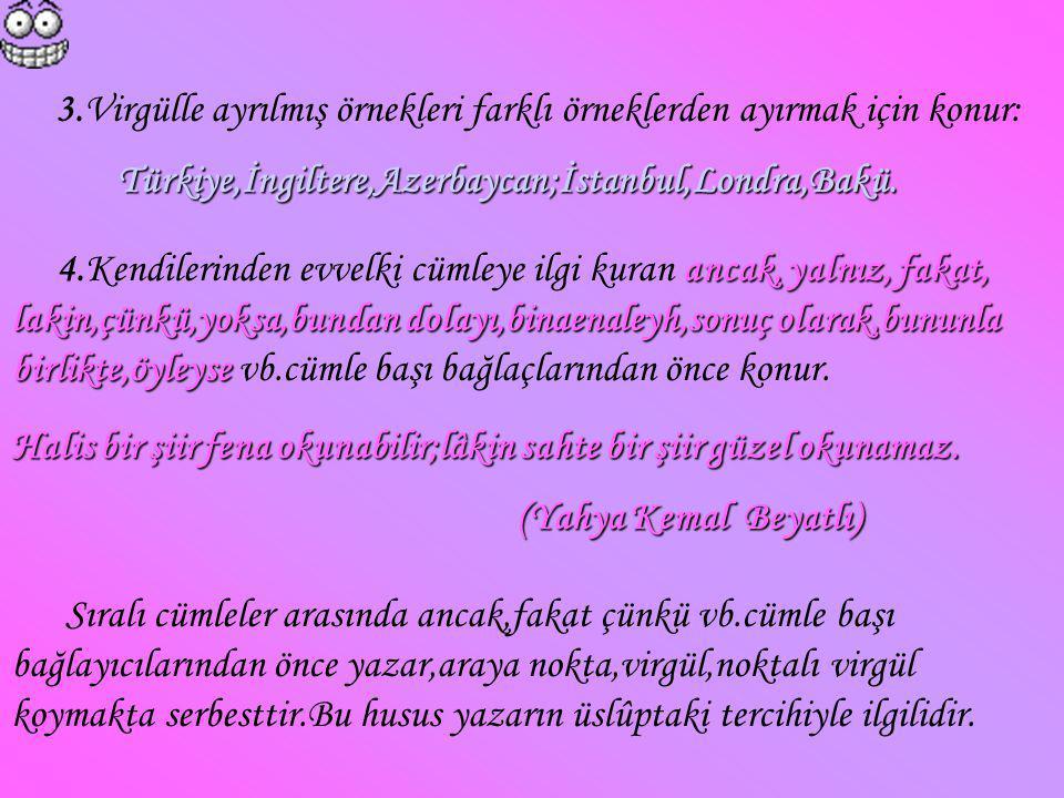 3.Virgülle ayrılmış örnekleri farklı örneklerden ayırmak için konur: Türkiye,İngiltere,Azerbaycan;İstanbul,Londra,Bakü. ancak, yalnız, fakat, lakin,çü