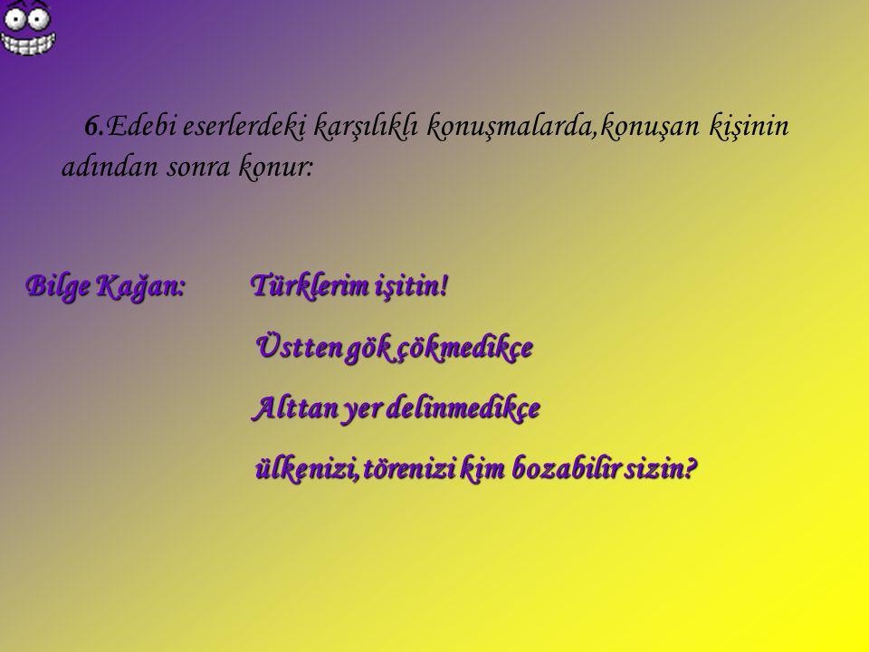6.Edebi eserlerdeki karşılıklı konuşmalarda,konuşan kişinin adından sonra konur: Bilge Kağan: Türklerim işitin! Üstten gök çökmedikçe Üstten gök çökme
