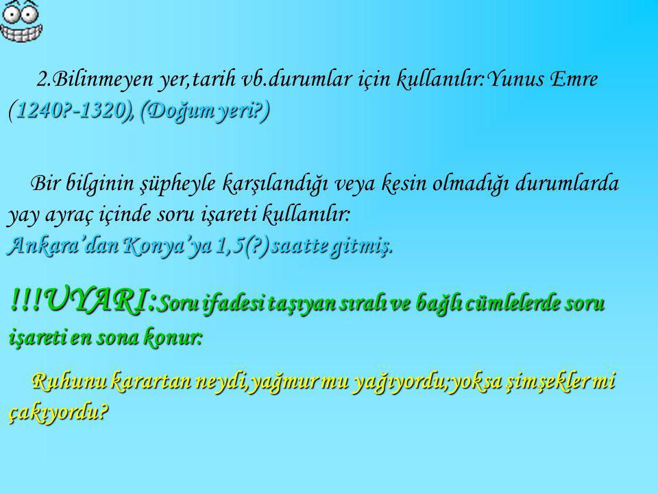 1240?-1320), (Doğum yeri?) 2.Bilinmeyen yer,tarih vb.durumlar için kullanılır:Yunus Emre (1240?-1320), (Doğum yeri?) Ankara'dan Konya'ya 1,5(?) saatte
