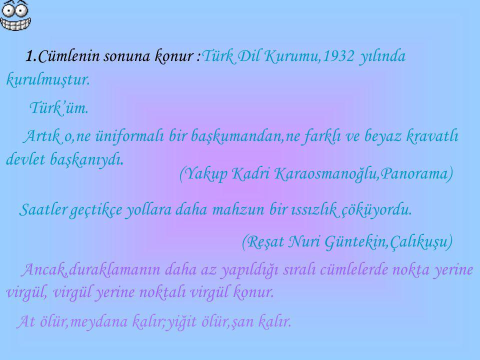 1.Cümlenin sonuna konur :Türk Dil Kurumu,1932 yılında kurulmuştur. Türk'üm. Artık o,ne üniformalı bir başkumandan,ne farklı ve beyaz kravatlı devlet b