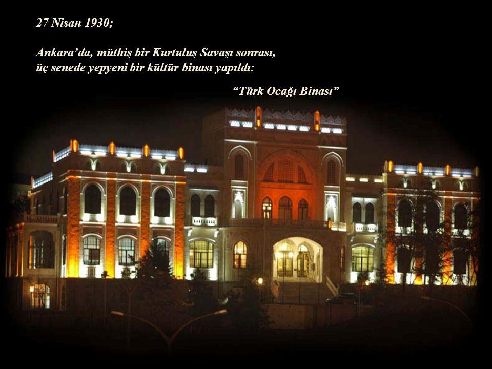 27 Nisan 1930; Ankara'da, müthiş bir Kurtuluş Savaşı sonrası, üç senede yepyeni bir kültür binası yapıldı: Türk Ocağı Binası
