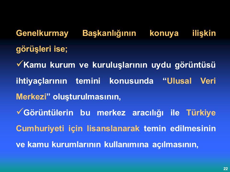 22 Genelkurmay Başkanlığının konuya ilişkin görüşleri ise; Kamu kurum ve kuruluşlarının uydu görüntüsü ihtiyaçlarının temini konusunda Ulusal Veri Merkezi oluşturulmasının, Görüntülerin bu merkez aracılığı ile Türkiye Cumhuriyeti için lisanslanarak temin edilmesinin ve kamu kurumlarının kullanımına açılmasının,