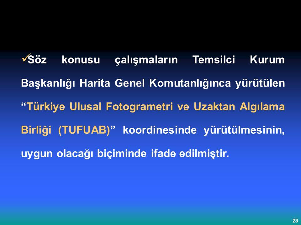 23 Söz konusu çalışmaların Temsilci Kurum Başkanlığı Harita Genel Komutanlığınca yürütülen Türkiye Ulusal Fotogrametri ve Uzaktan Algılama Birliği (TUFUAB) koordinesinde yürütülmesinin, uygun olacağı biçiminde ifade edilmiştir.