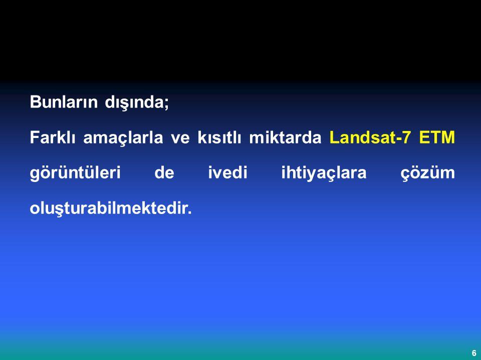 6 Bunların dışında; Farklı amaçlarla ve kısıtlı miktarda Landsat-7 ETM görüntüleri de ivedi ihtiyaçlara çözüm oluşturabilmektedir.