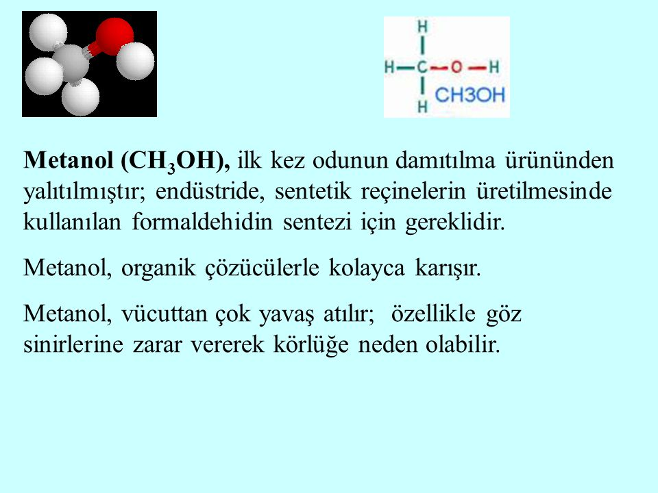 Metanol (CH 3 OH), ilk kez odunun damıtılma ürününden yalıtılmıştır; endüstride, sentetik reçinelerin üretilmesinde kullanılan formaldehidin sentezi i