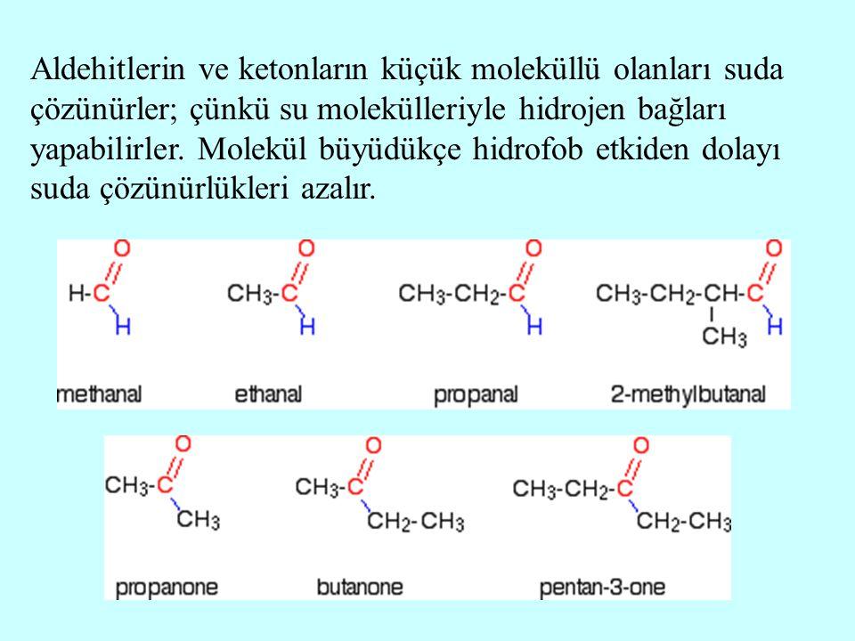 Aldehitlerin ve ketonların küçük moleküllü olanları suda çözünürler; çünkü su molekülleriyle hidrojen bağları yapabilirler. Molekül büyüdükçe hidrofob