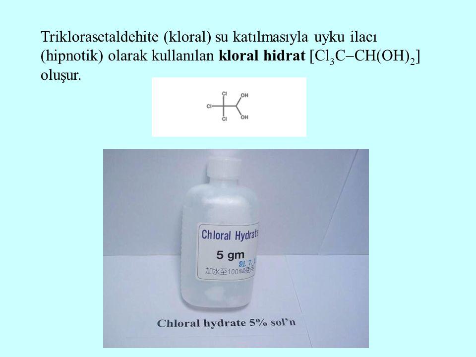 Triklorasetaldehite (kloral) su katılmasıyla uyku ilacı (hipnotik) olarak kullanılan kloral hidrat  Cl 3 C  CH(OH) 2  oluşur.
