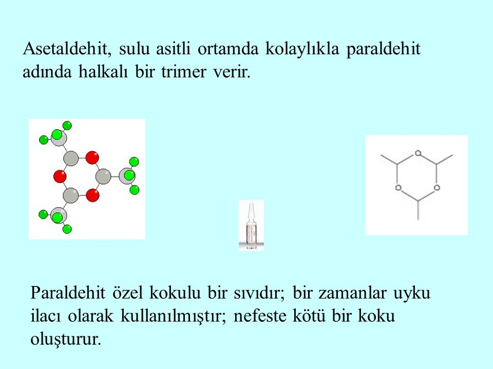 Asetaldehit, sulu asitli ortamda kolaylıkla paraldehit adında halkalı bir trimer verir. Paraldehit özel kokulu bir sıvıdır; bir zamanlar uyku ilacı ol