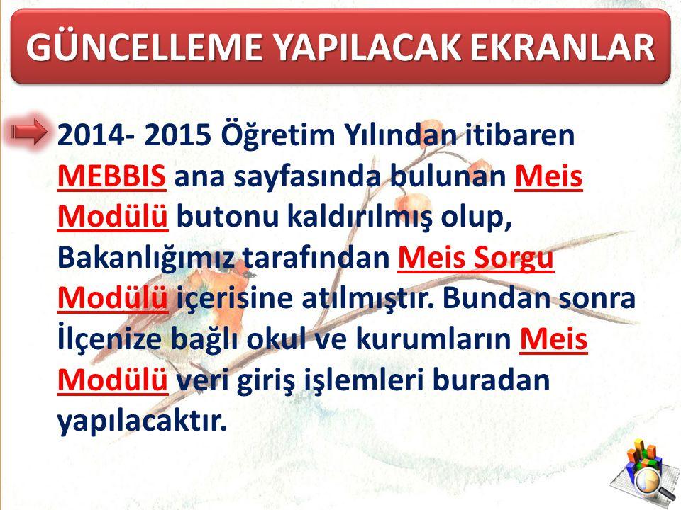 GÜNCELLEME YAPILACAK EKRANLAR 2014- 2015 Öğretim Yılından itibaren MEBBIS ana sayfasında bulunan Meis Modülü butonu kaldırılmış olup, Bakanlığımız tar