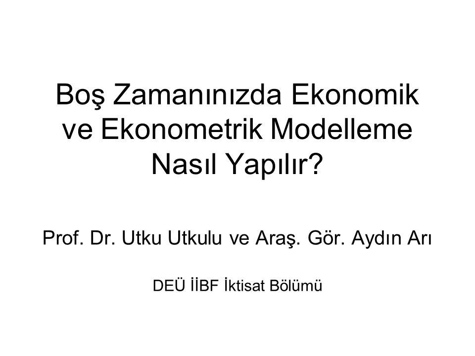 Boş Zamanınızda Ekonomik ve Ekonometrik Modelleme Nasıl Yapılır? Prof. Dr. Utku Utkulu ve Araş. Gör. Aydın Arı DEÜ İİBF İktisat Bölümü