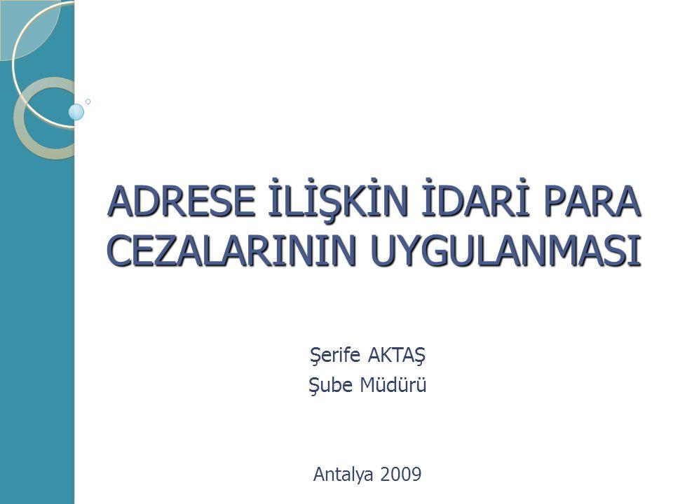 ADRESE İLİŞKİN İDARİ PARA CEZALARININ UYGULANMASI Şerife AKTAŞ Şube Müdürü Antalya 2009