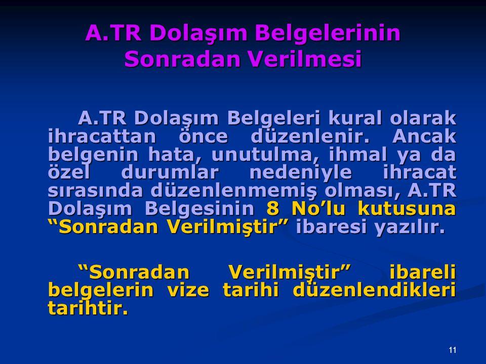 11 A.TR Dolaşım Belgelerinin Sonradan Verilmesi A.TR Dolaşım Belgeleri kural olarak ihracattan önce düzenlenir. Ancak belgenin hata, unutulma, ihmal y