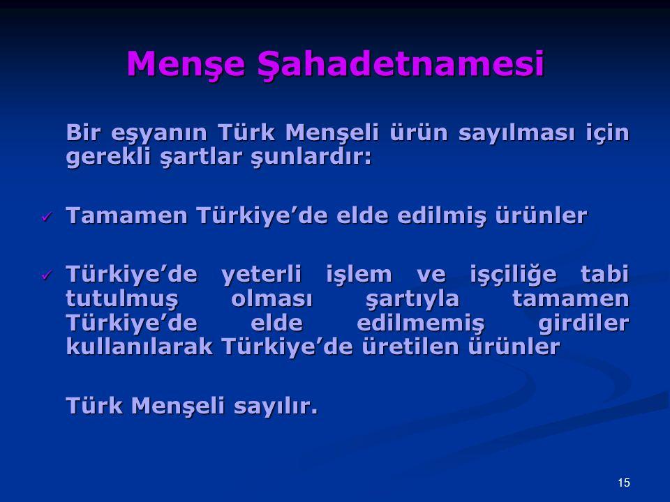 15 Menşe Şahadetnamesi Bir eşyanın Türk Menşeli ürün sayılması için gerekli şartlar şunlardır: Tamamen Türkiye'de elde edilmiş ürünler Tamamen Türkiye