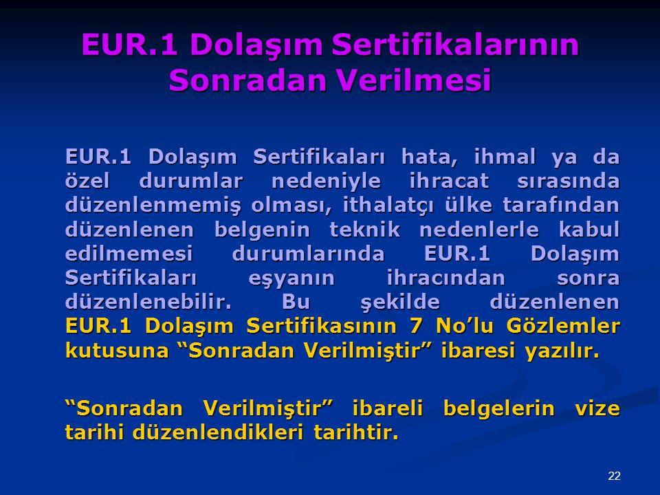 22 EUR.1 Dolaşım Sertifikalarının Sonradan Verilmesi EUR.1 Dolaşım Sertifikaları hata, ihmal ya da özel durumlar nedeniyle ihracat sırasında düzenlenm