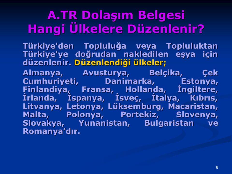 8 A.TR Dolaşım Belgesi Hangi Ülkelere Düzenlenir? Türkiye'den Topluluğa veya Topluluktan Türkiye'ye doğrudan nakledilen eşya için düzenlenir. Düzenlen