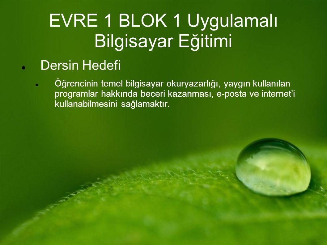 EVRE 1 BLOK 1 Uygulamalı Bilgisayar Eğitimi Dersin Hedefi Öğrencinin temel bilgisayar okuryazarlığı, yaygın kullanılan programlar hakkında beceri kazanması, e-posta ve internet'i kullanabilmesini sağlamaktır.
