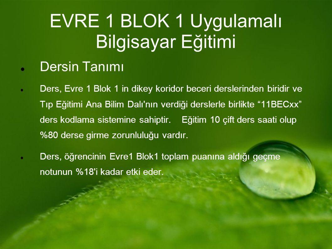 EVRE 1 BLOK 1 Uygulamalı Bilgisayar Eğitimi Dersin Tanımı Ders, Evre 1 Blok 1 in dikey koridor beceri derslerinden biridir ve Tıp Eğitimi Ana Bilim Dalı nın verdiği derslerle birlikte 11BECxx ders kodlama sistemine sahiptir.